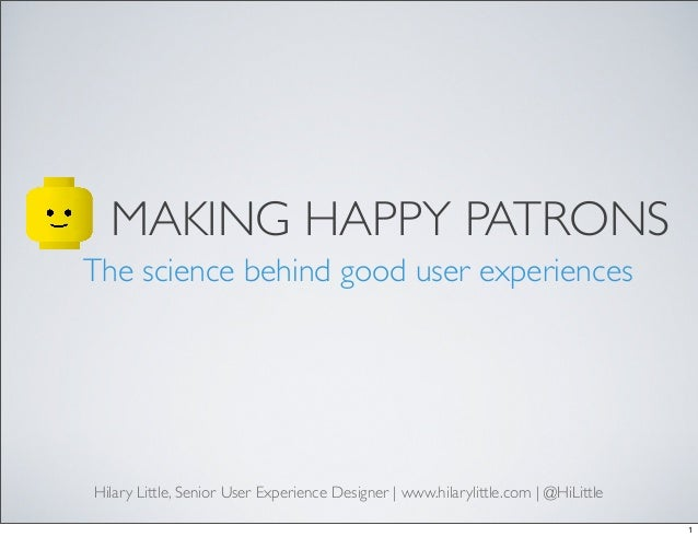 MAKING HAPPY PATRONS The science behind good user experiences Hilary Little, Senior User Experience Designer | www.hilaryl...