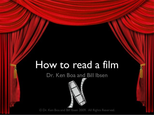 How to read a film Dr. Ken Boa and Bill Ibsen © Dr. Ken Boa and Bill Ibsen 2009. All Rights Reserved.