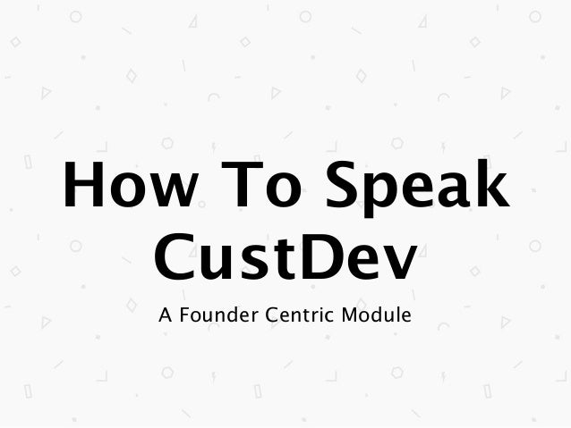 How To Speak CustDev A Founder Centric Module
