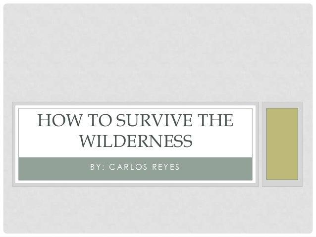B Y : C A R L O S R E Y E S HOW TO SURVIVE THE WILDERNESS