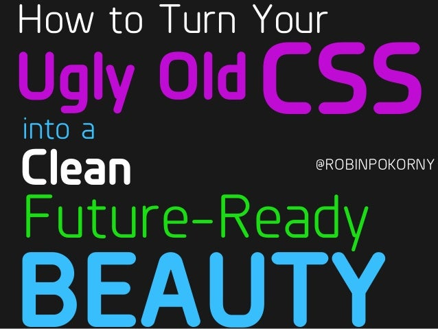 @ROBINPOKORNY BEAUTY Future-Ready into a Ugly Old How to Turn Your CSS Clean