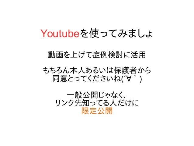 Youtubeを使ってみましょ 動画を上げて症例検討に活用 もちろん本人あるいは保護者から 同意とってくださいね(´∀`) 一般公開じゃなく、 リンク先知ってる人だけに 限定公開