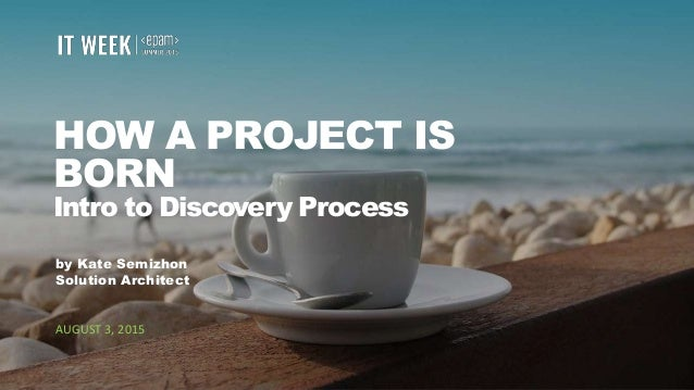 1 HOW A PROJECT IS BORN Intro to Discovery Process by Kate Semizhon Solution Architect AUGUST 3, 2015