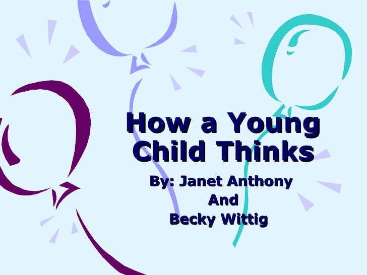 How a Young Child Thinks By: Janet Anthony  And Becky Wittig