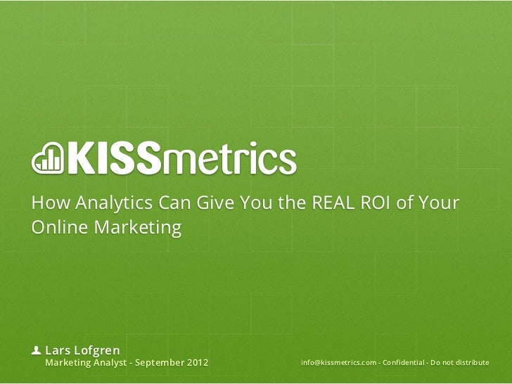 How Analytics Can Give You the REAL ROI of YourOnline Marketing Lars Lofgren Marketing Analyst - September 2012   info@kis...