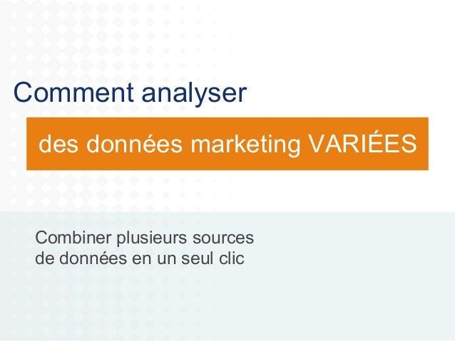Comment analyser des données marketing VARIÉES  Combiner plusieurs sources de données en un seul clic