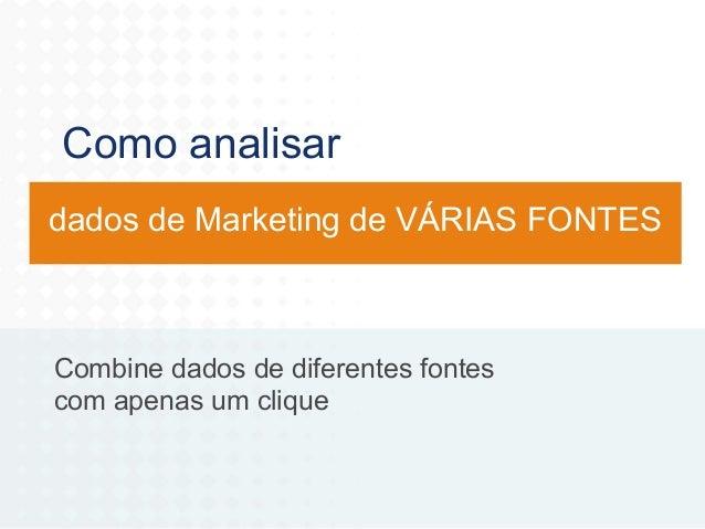 Como analisar dados de Marketing de VÁRIAS FONTES  Combine dados de diferentes fontes com apenas um clique