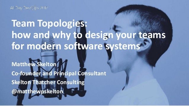 October 24, 2017 Team Topologies: how and why to design your teams for modern software systems Matthew Skelton Co-founder ...