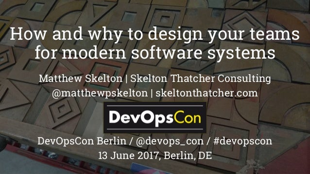 How and why to design your teams for modern software systems Matthew Skelton | Skelton Thatcher Consulting @matthewpskelto...