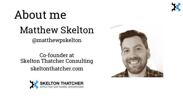About me Matthew Skelton @matthewpskelton Co-founder at Skelton Thatcher Consulting skeltonthatcher.com