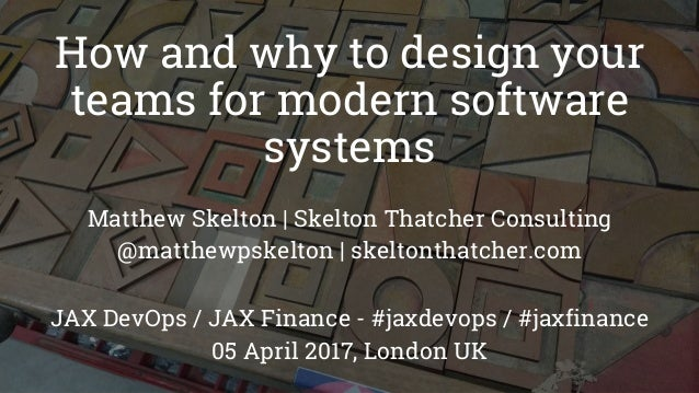 How and why to design your teams for modern software systems Matthew Skelton   Skelton Thatcher Consulting @matthewpskelto...