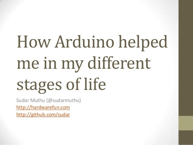 How Arduino helped me in my different stages of life Sudar Muthu (@sudarmuthu) http://hardwarefun.com http://github.com/su...