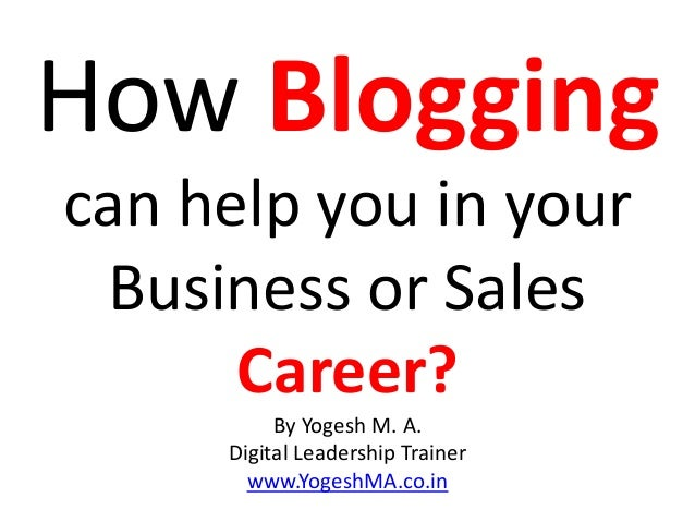 How Blogging can help you in your Business or Sales Career? By Yogesh M. A. Digital Leadership Trainer www.YogeshMA.co.in