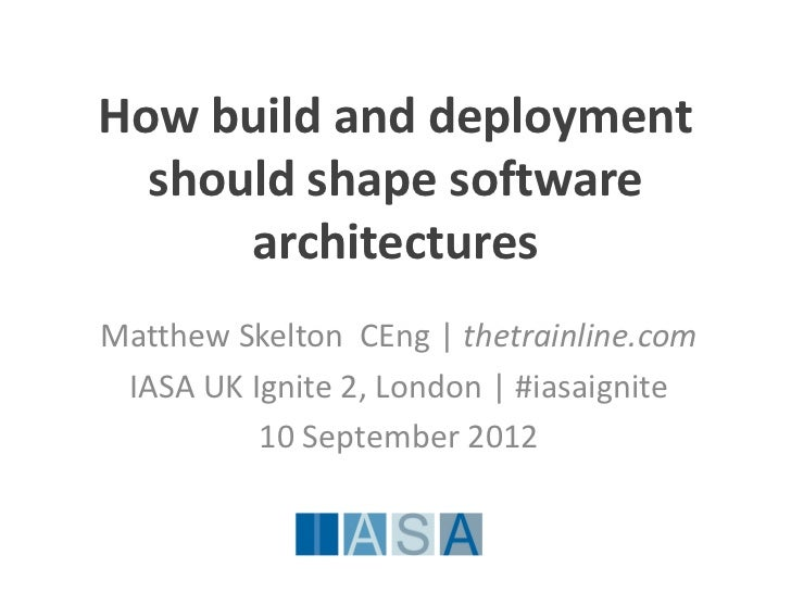 How build and deployment  should shape software      architecturesMatthew Skelton CEng | thetrainline.com IASA UK Ignite 2...