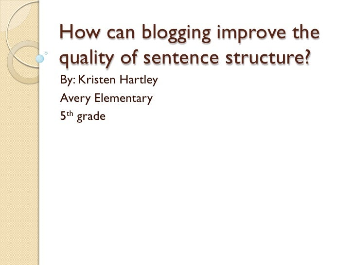 How can blogging improve the quality of sentence structure? By: Kristen Hartley Avery Elementary 5th grade