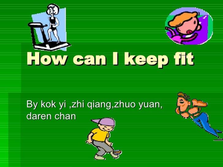 How can I keep fit By kok yi ,zhi qiang,zhuo yuan, daren chan