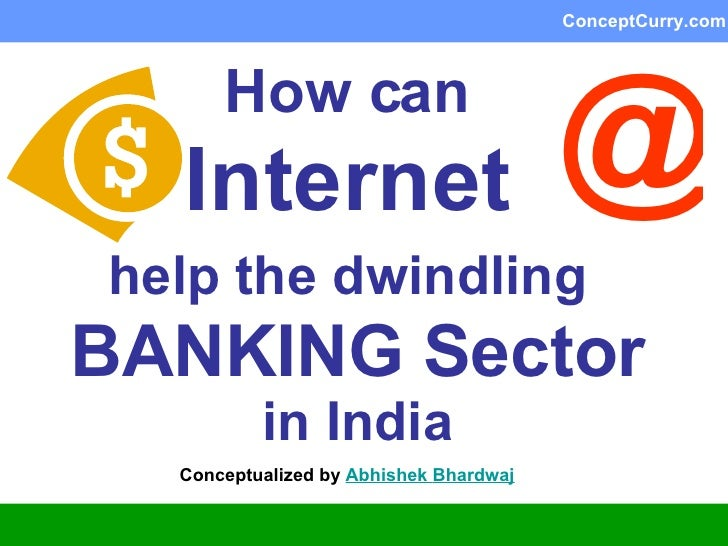 How can   Internet   help the dwindling   BANKING Sector  in India Conceptualized by  Abhishek  Bhardwaj @