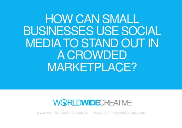 HOW CAN SMALL BUSINESSES USE SOCIAL MEDIA TO STAND OUT IN      A CROWDED     MARKETPLACE?     www.worldwidecreative.co.za ...