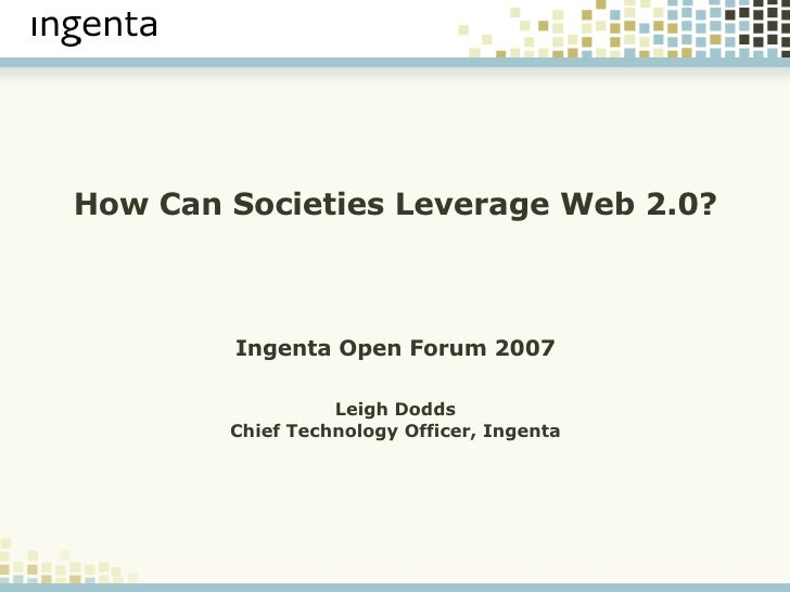 How Can Societies Leverage Web 2.0? Ingenta Open Forum 2007 Leigh Dodds Chief Technology Officer, Ingenta