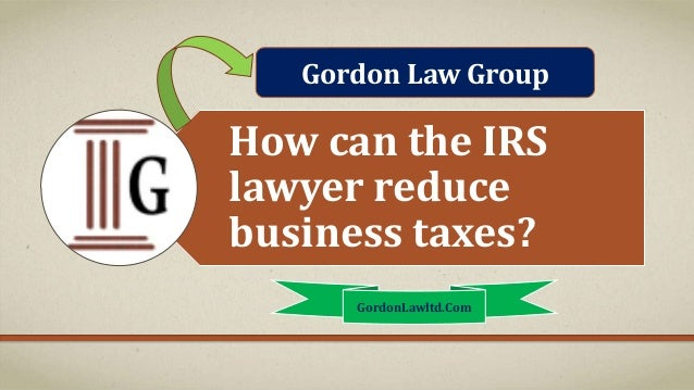 How can the IRS lawyer reduce business taxes? GordonLawltd.Com Gordon Law Group
