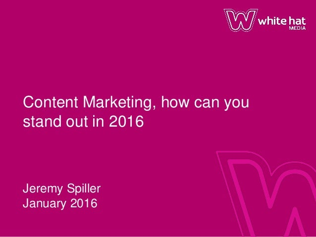 Content Marketing, how can you stand out in 2016 Jeremy Spiller January 2016