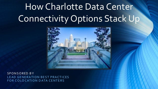 SPONSORED BY LEAD GENERATION BEST PRACTICES FOR COLOCATION DATA CENTERS How Charlotte Data Center Connectivity Options Sta...