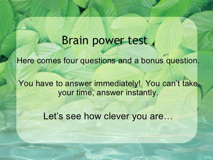 Brain power test Here comes four questions and a bonus question. You have to answer immediately!  You can't take your time...