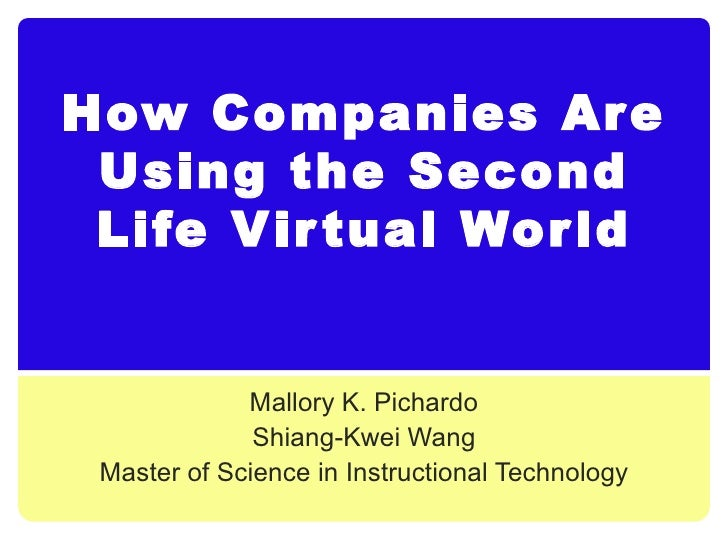 How Companies Are Using the Second Life Virtual World Mallory K. Pichardo Shiang-Kwei Wang Master of Science in Instructio...