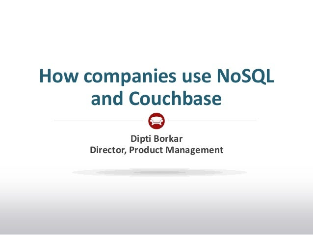 How companies use NoSQL     and Couchbase              Dipti Borkar    Director, Product Management