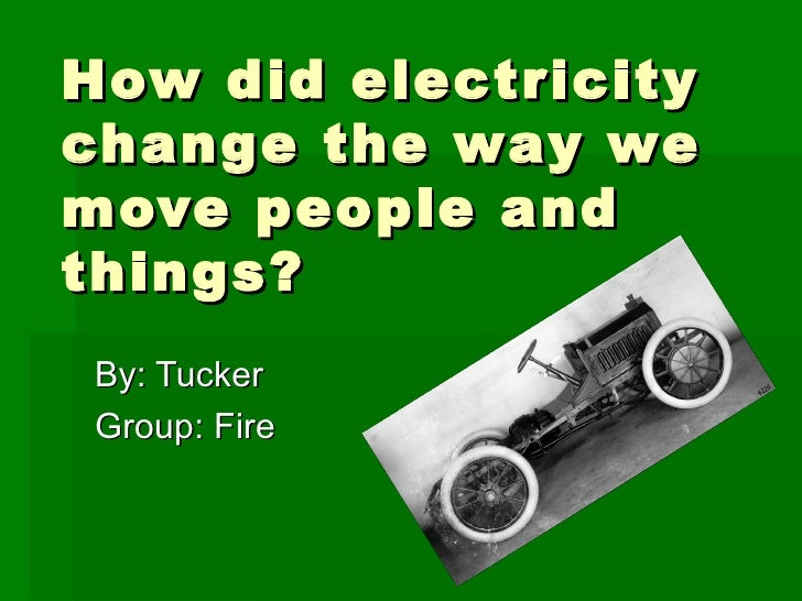 How did electricity change the way we move people and things? By: Tucker  Group: Fire