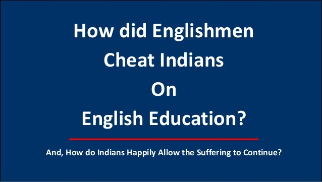 How did Englishmen Cheat Indians On English Education? And, How do Indians Happily Allow the Suffering to Continue?