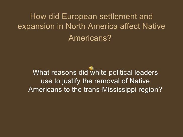 How did European settlement and expansion in North America affect Native Americans?   What reasons did white political lea...