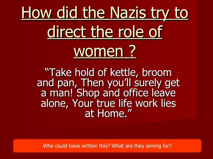 "How did the Nazis try to direct the role of women ? "" Take hold of kettle, broom and pan, Then you'll surely get a man! Sh..."