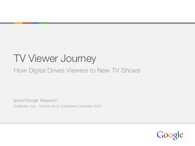 TV Viewer Journey How Digital Drives Viewers to New TV Shows Ipsos/Google Research Qualitative: July – October 2012, Quant...