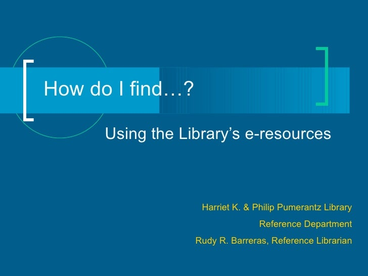 How do I find…? Using the Library's e-resources Harriet K. & Philip Pumerantz Library Reference Department Rudy R. Barrera...