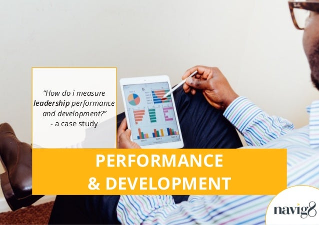 "PERFORMANCE & DEVELOPMENT ""How do i measure leadership performance and development?"" - a case study"