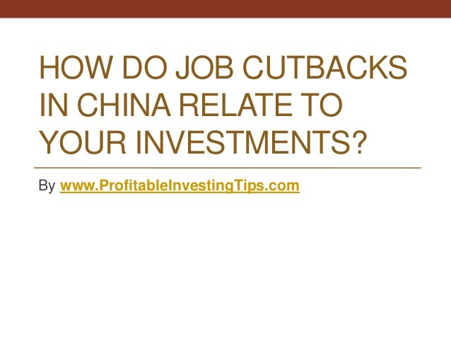 HOW DO JOB CUTBACKS IN CHINA RELATE TO YOUR INVESTMENTS? By www.ProfitableInvestingTips.com