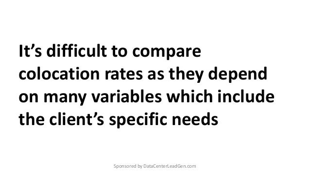 It's difficult to compare colocation rates as they depend on many variables which include the client's specific needs Spon...