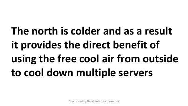 The north is colder and as a result it provides the direct benefit of using the free cool air from outside to cool down mu...