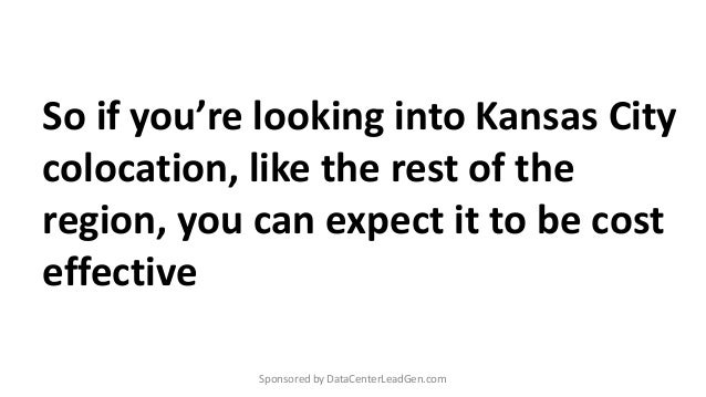 So if you're looking into Kansas City colocation, like the rest of the region, you can expect it to be cost effective Spon...