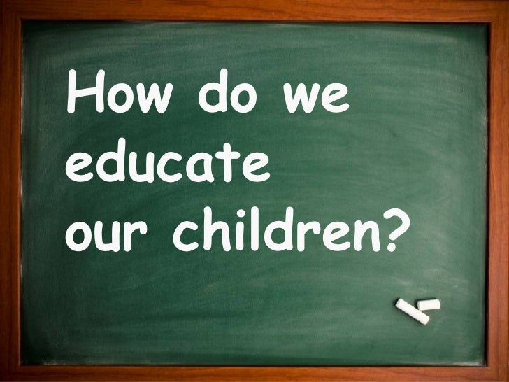 How do we educate  our children?