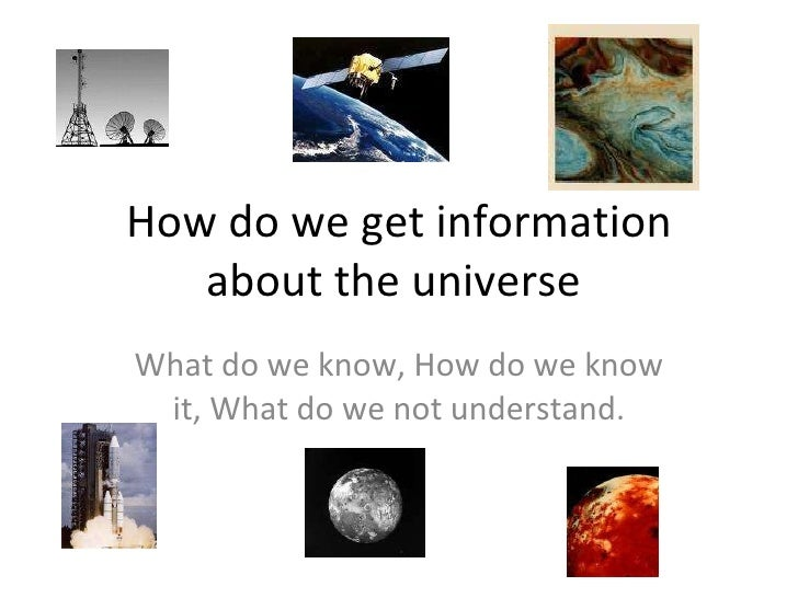 How do we get information about the universe  What do we know, How do we know it, What do we not understand.