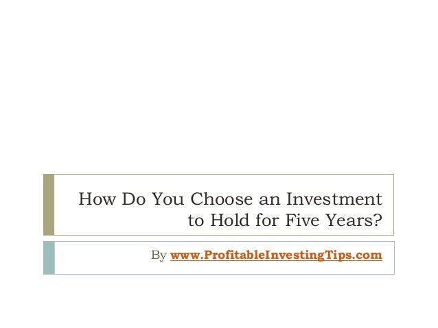 How Do You Choose an Investment to Hold for Five Years? By www.ProfitableInvestingTips.com