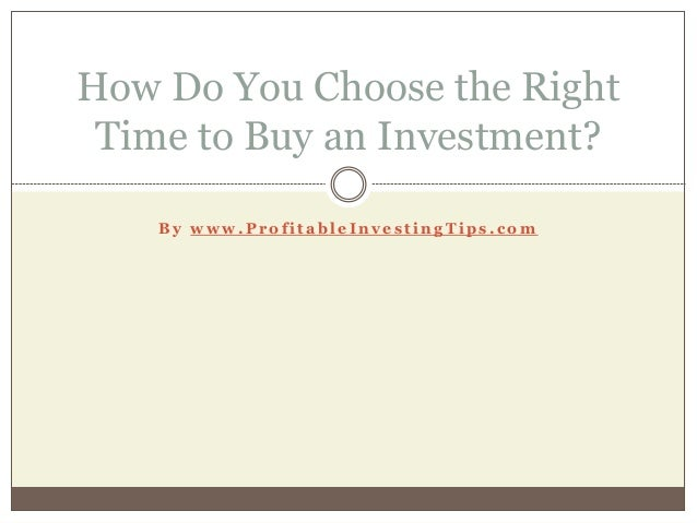 B y w w w . P r o f i t a b l e I n v e s t i n g T i p s . c o m How Do You Choose the Right Time to Buy an Investment?