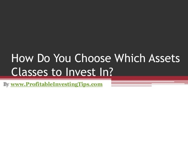 How Do You Choose Which Assets Classes to Invest In? By www.ProfitableInvestingTips.com