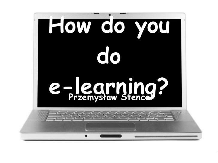 How do you do e-learning? Przemysław Stencel