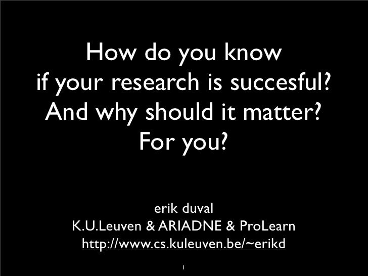 How do you know if your research is succesful?   And why should it matter?            For you?                 erik duval ...