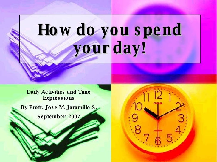 How do you spend your day! Daily Activities and Time Expressions By Profr. Jose M. Jaramillo S. September, 2007