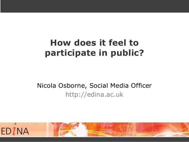 How does it feel to participate in public?  Nicola Osborne, Social Media Officer http://edina.ac.uk
