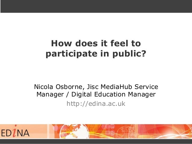 How does it feel to participate in public? Nicola Osborne, Jisc MediaHub Service Manager / Digital Education Manager http:...